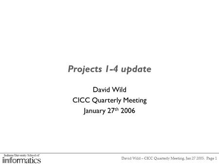 Indiana University School of David Wild – CICC Quarterly Meeting, Jan 27 2005. Page 1 Projects 1-4 update David Wild CICC Quarterly Meeting January 27.