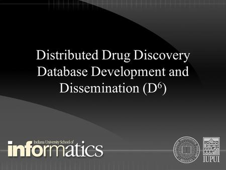 Distributed Drug Discovery Database Development and Dissemination (D 6 )