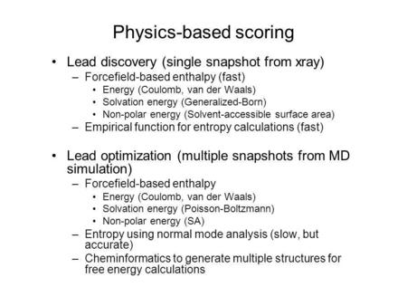 Lead discovery (single snapshot from xray) –Forcefield-based enthalpy (fast) Energy (Coulomb, van der Waals) Solvation energy (Generalized-Born) Non-polar.