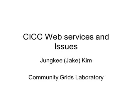 CICC Web services and Issues Jungkee (Jake) Kim Community Grids Laboratory.