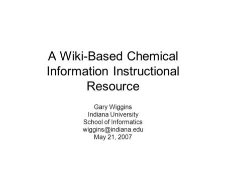 A Wiki-Based Chemical Information Instructional Resource Gary Wiggins Indiana University School of Informatics May 21, 2007.