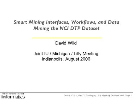 Indiana University School of David Wild – Joint IU, Michigan, Lilly Meeting, October 2006. Page 1 Smart Mining Interfaces, Workflows, and Data Mining the.