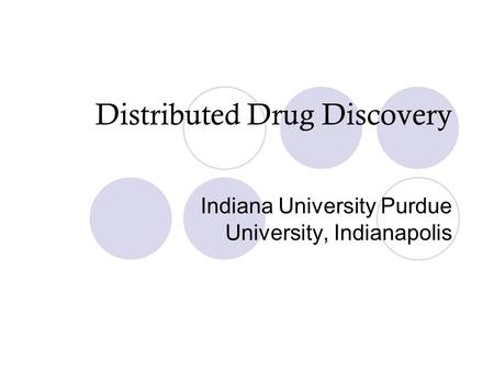 Distributed Drug Discovery Indiana University Purdue University, Indianapolis.