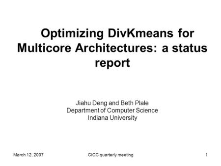 March 12, 2007CICC quarterly meeting1 Optimizing DivKmeans for Multicore Architectures: a status report Jiahu Deng and Beth Plale Department of Computer.