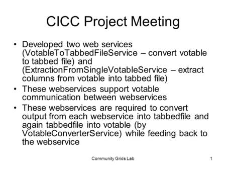 Community Grids Lab1 CICC Project Meeting Developed two web services (VotableToTabbedFileService – convert votable to tabbed file) and (ExtractionFromSingleVotableService.