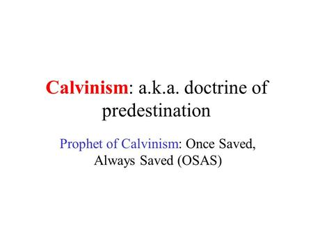 Calvinism: a.k.a. doctrine of predestination Prophet of Calvinism: Once Saved, Always Saved (OSAS)