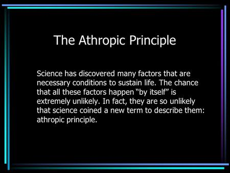 The Athropic Principle Science has discovered many factors that are necessary conditions to sustain life. The chance that all these factors happen by itself.