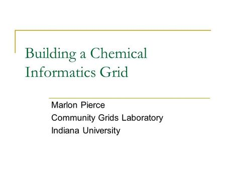 Building a Chemical Informatics Grid Marlon Pierce Community Grids Laboratory Indiana University.