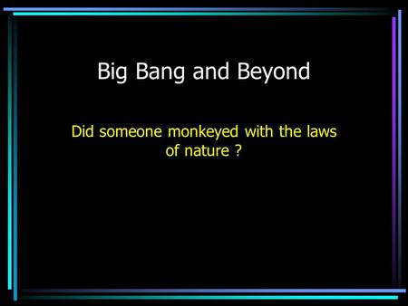 Big Bang and Beyond Did someone monkeyed with the laws of nature ?
