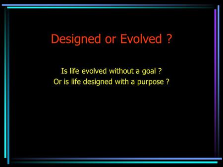Designed or Evolved ? Is life evolved without a goal ? Or is life designed with a purpose ?
