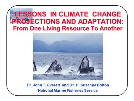 LESSONS IN CLIMATE CHANGE PROJECTIONS AND ADAPTATION: From One Living Resource To Another Dr. John T. Everett and Dr. H. Suzanne Bolton National Marine.