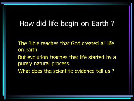 How did life begin on Earth ? The Bible teaches that God created all life on earth. But evolution teaches that life started by a purely natural process.