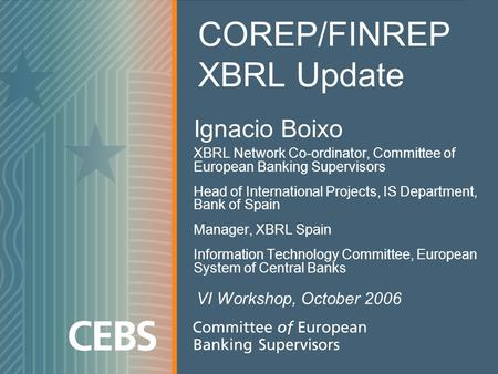 Ignacio Boixo XBRL Network Co-ordinator, Committee of European Banking Supervisors Head of International Projects, IS Department, Bank of Spain Manager,