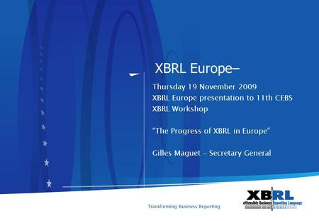 XBRL Europe– Thursday 19 November 2009 XBRL Europe presentation to 11th CEBS XBRL Workshop The Progress of XBRL in Europe Gilles Maguet – Secretary General.