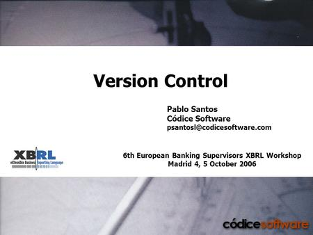 6th European Banking Supervisors XBRL Workshop Madrid 4, 5 October 2006 Version Control Pablo Santos Códice Software