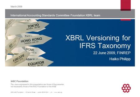 International Accounting Standards Committee Foundation XBRL team The views expressed in this presentation are those of the presenter, not necessarily.