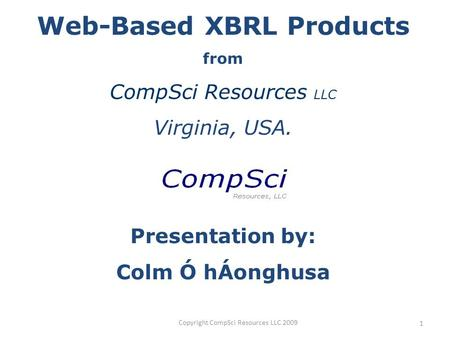 Copyright CompSci Resources LLC 2009 1 Web-Based XBRL Products from CompSci Resources LLC Virginia, USA. Presentation by: Colm Ó hÁonghusa.