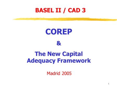 1 COREP & The New Capital Adequacy Framework Madrid 2005 BASEL II / CAD 3.