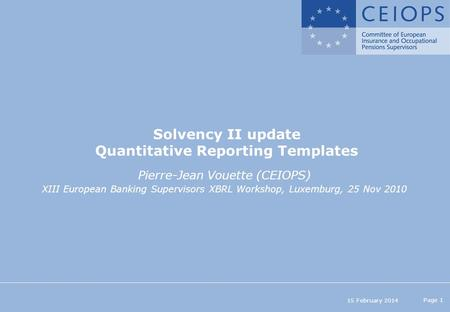 15 February 2014 Page 1 Solvency II update Quantitative Reporting Templates Pierre-Jean Vouette (CEIOPS) XIII European Banking Supervisors XBRL Workshop,