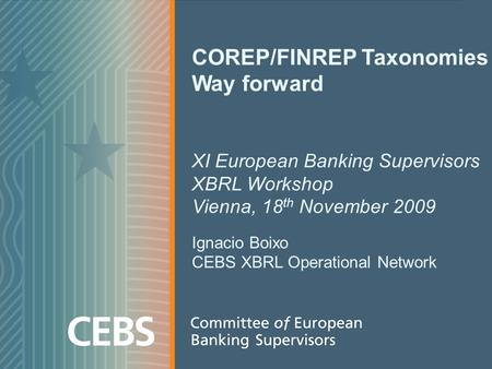 COREP/FINREP Taxonomies Way forward XI European Banking Supervisors XBRL Workshop Vienna, 18 th November 2009 Ignacio Boixo CEBS XBRL Operational Network.