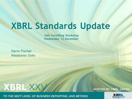 XBRL Standards Update 16th Eurofiling Workshop Wednesday 12 December Herm Fischer Masatomo Goto.