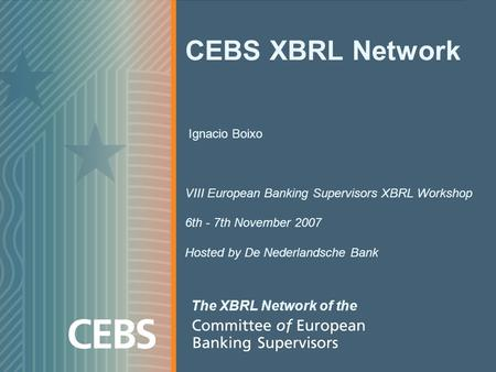 CEBS XBRL Network Ignacio Boixo VIII European Banking Supervisors XBRL Workshop 6th - 7th November 2007 Hosted by De Nederlandsche Bank The XBRL Network.
