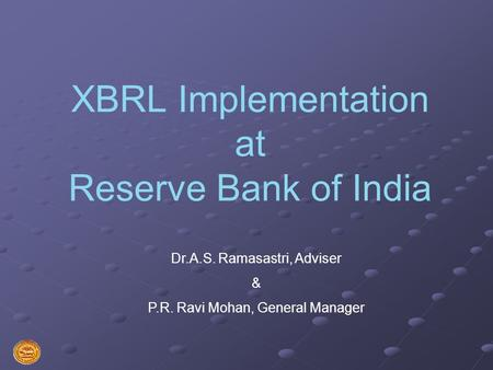 XBRL Implementation at Reserve Bank of India Dr.A.S. Ramasastri, Adviser & P.R. Ravi Mohan, General Manager.