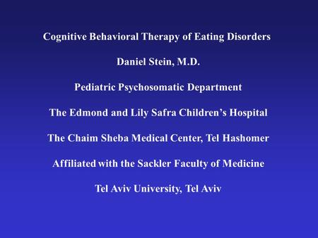 Cognitive Behavioral Therapy of Eating Disorders Daniel Stein, M.D. Pediatric Psychosomatic Department The Edmond and Lily Safra Childrens Hospital The.