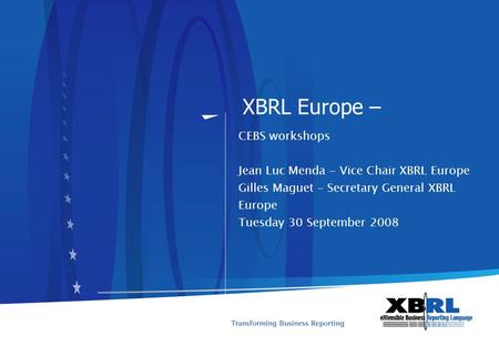 XBRL Europe – CEBS workshops Jean Luc Menda - Vice Chair XBRL Europe Gilles Maguet – Secretary General XBRL Europe Tuesday 30 September 2008.