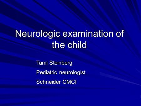 Neurologic examination of the child Tami Steinberg Pediatric neurologist Schneider CMCI Dr. Aviva Mimouni Bloch Pediatric neurologist Schneider CMCI.