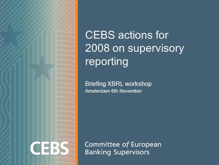 CEBS actions for 2008 on supervisory reporting Briefing XBRL workshop Amsterdam 6th November.