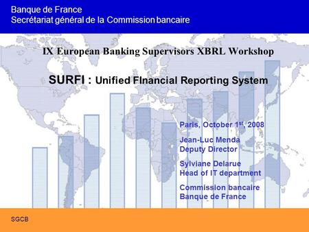 SURFI : Future French Banking Supervision with XBRL SGCB IX European Banking Supervisors XBRL Workshop SURFI : Unified FInancial Reporting System Paris,