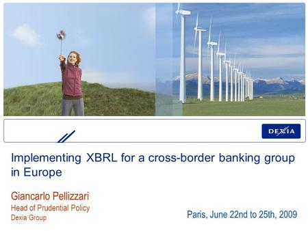 Paris, June 22nd to 25th, 2009 Giancarlo Pellizzari Head of Prudential Policy Dexia Group Implementing XBRL for a cross-border banking group in Europe.