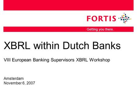 Getting you there. XBRL within Dutch Banks VIII European Banking Supervisors XBRL Workshop Amsterdam November 6, 2007.