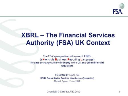 XBRL – The Financial Services Authority (FSA) UK Context The FSAs perspective on the use of XBRL (eXtensible Business Reporting Language) for data exchange.