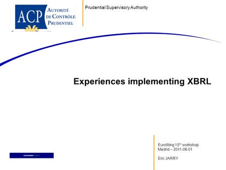 Eurofiling 15 th workshop Madrid – 2011-06-01 Eric JARRY Experiences implementing XBRL Classification: PUBLIC Prudential Supervisory Authority.