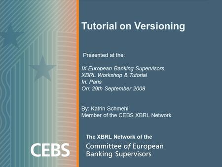 Tutorial on Versioning Presented at the: IX European Banking Supervisors XBRL Workshop & Tutorial In: Paris On: 29th September 2008 By: Katrin Schmehl.