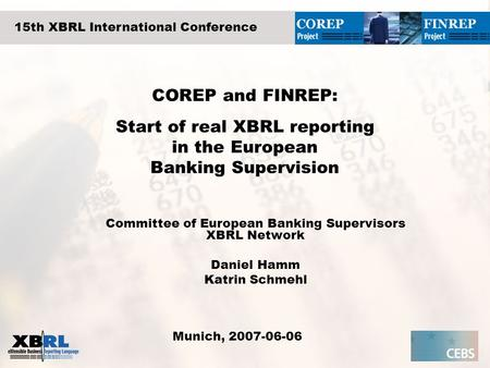 COREP and FINREP: Start of real XBRL reporting in the European Banking Supervision Committee of European Banking Supervisors XBRL Network Daniel Hamm Katrin.