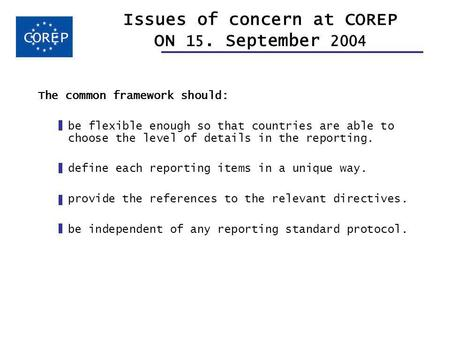 Issues of concern at COREP ON 15. September 2004 The common framework should: be flexible enough so that countries are able to choose the level of details.