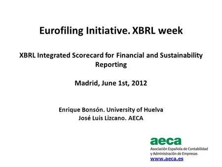 Eurofiling Initiative. XBRL week XBRL Integrated Scorecard for Financial and Sustainability Reporting Madrid, June 1st, 2012 Enrique Bonsón. University.