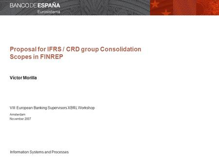 Information Systems and Processes Proposal for IFRS / CRD group Consolidation Scopes in FINREP Víctor Morilla VIII European Banking Supervisors XBRL Workshop.