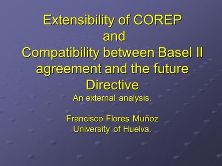 Extensibility of COREP and Compatibility between Basel II agreement and the future Directive An external analysis. Francisco Flores Muñoz University of.