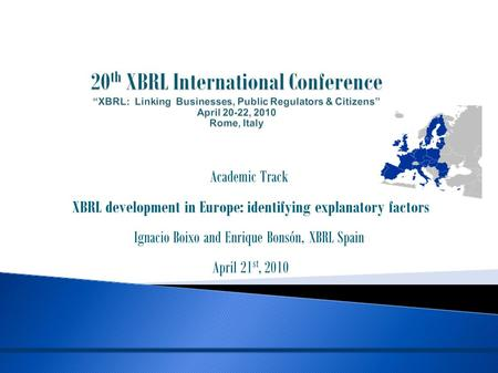 Academic Track XBRL development in Europe: identifying explanatory factors Ignacio Boixo and Enrique Bonsón, XBRL Spain April 21 st, 2010.