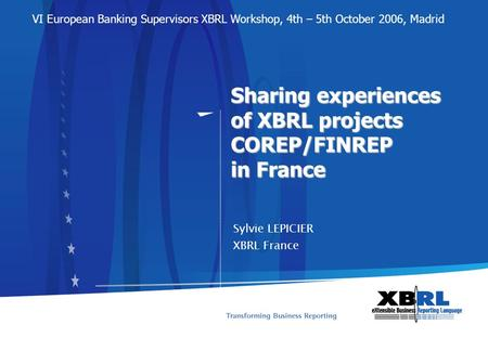Sharing experiences of XBRL projects COREP/FINREP in France Sylvie LEPICIER XBRL France VI European Banking Supervisors XBRL Workshop, 4th – 5th October.