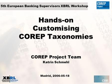 Hands-on Customising COREP Taxonomies COREP Project Team Katrin Schmehl Madrid, 2006-05-18 5th European Banking Supervisors XBRL Workshop.