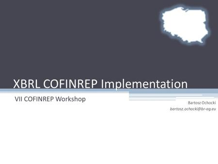 XBRL COFINREP Implementation VII COFINREP Workshop Bartosz Ochocki