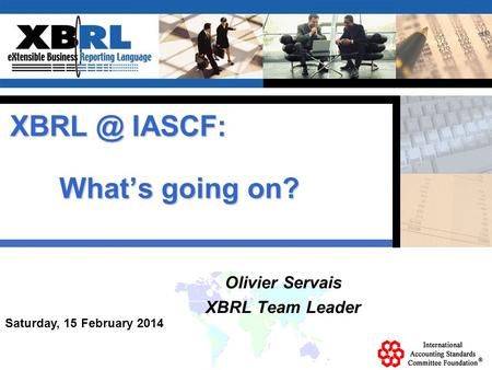 Saturday, 15 February 2014 Olivier Servais XBRL Team Leader IASCF: Whats going on?