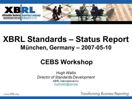 XBRL Standards – Status Report München, Germany – 2007-05-10 CEBS Workshop Hugh Wallis Director of Standards Development XBRL International Inc.