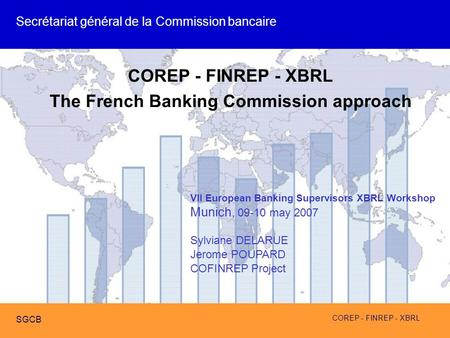 COREP - FINREP - XBRL SGCB COREP - FINREP - XBRL The French Banking Commission approach VII European Banking Supervisors XBRL Workshop Munich, 09-10 may.