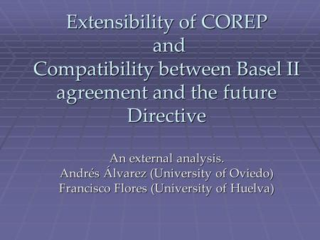 Extensibility of COREP and Compatibility between Basel II agreement and the future Directive An external analysis. Andrés Álvarez (University of Oviedo)
